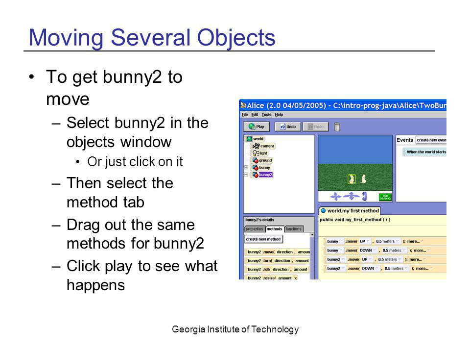 Georgia Institute of Technology Moving Several Objects To get bunny2 to move –Select bunny2 in the objects window Or just click on it –Then select the