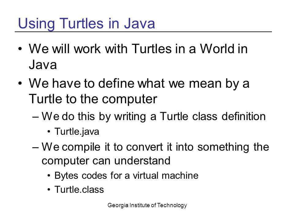 Georgia Institute of Technology Using Turtles in Java We will work with Turtles in a World in Java We have to define what we mean by a Turtle to the c