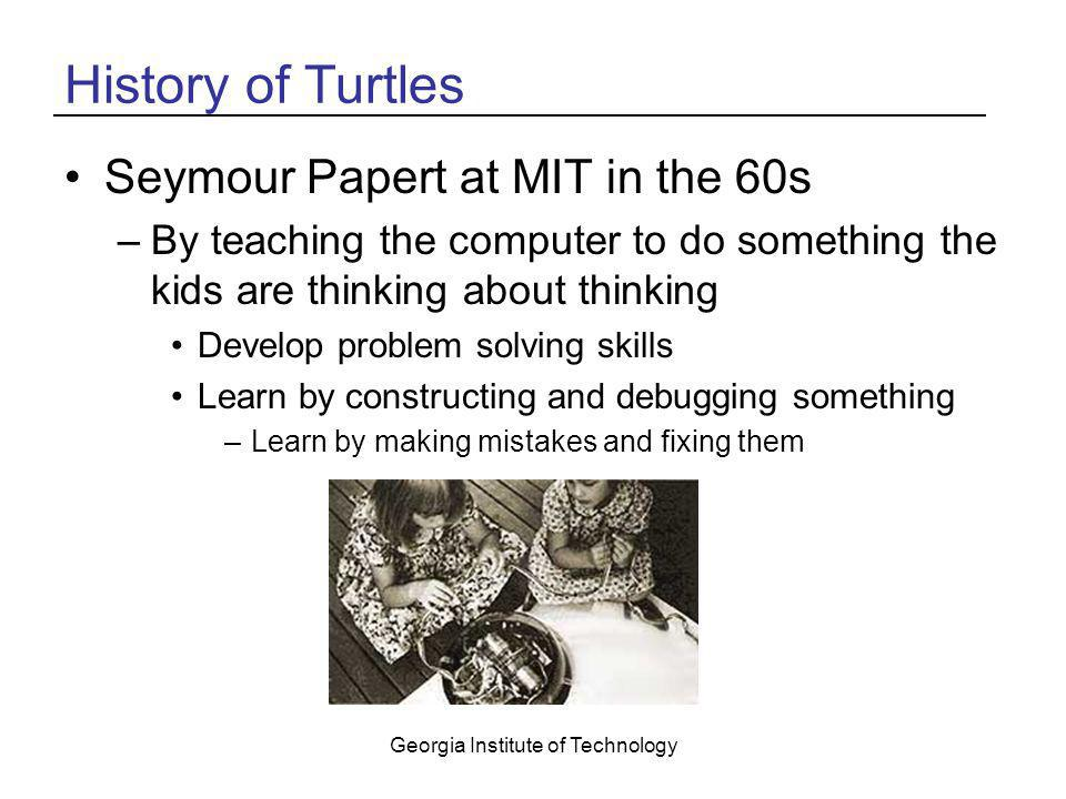 Georgia Institute of Technology History of Turtles Seymour Papert at MIT in the 60s –By teaching the computer to do something the kids are thinking ab