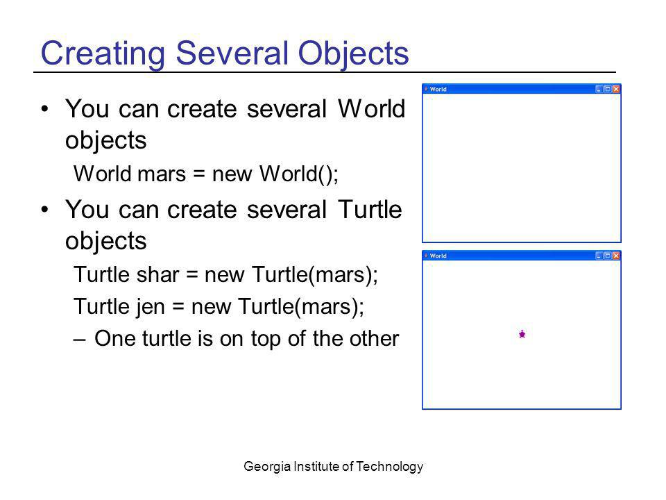 Georgia Institute of Technology Creating Several Objects You can create several World objects World mars = new World(); You can create several Turtle