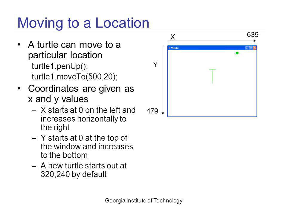 Georgia Institute of Technology Moving to a Location A turtle can move to a particular location turtle1.penUp(); turtle1.moveTo(500,20); Coordinates a