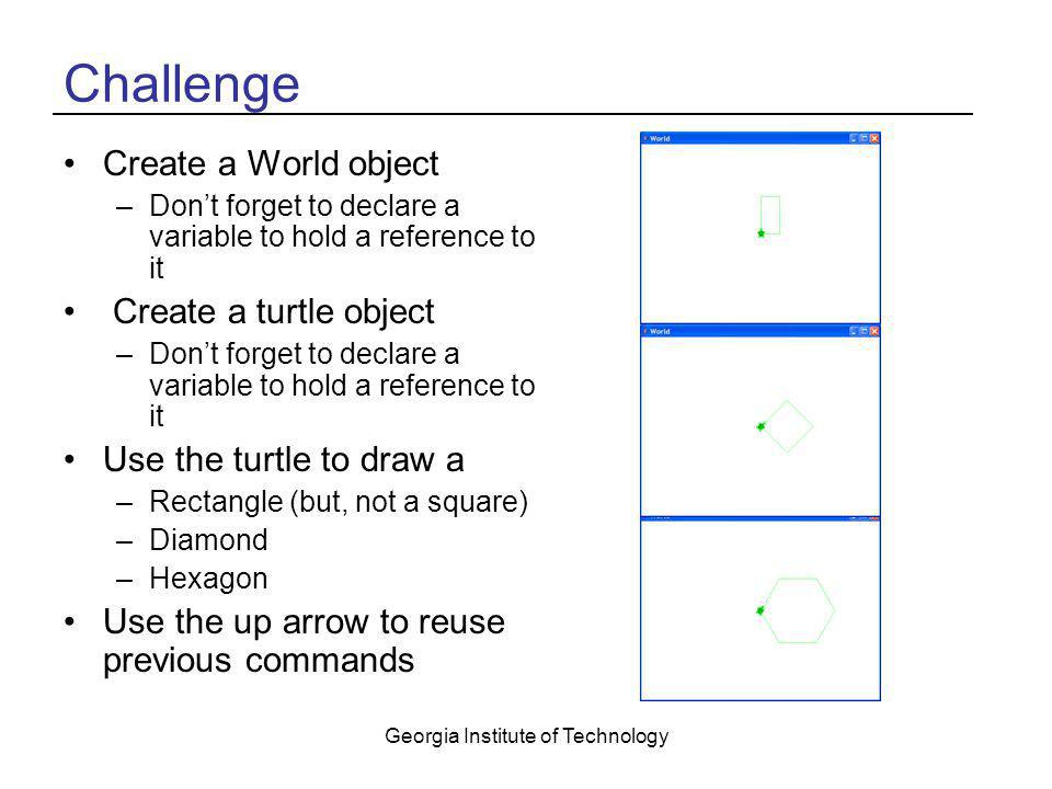 Georgia Institute of Technology Challenge Create a World object –Don't forget to declare a variable to hold a reference to it Create a turtle object –