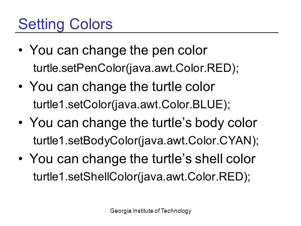 Georgia Institute of Technology Setting Colors You can change the pen color turtle.setPenColor(java.awt.Color.RED); You can change the turtle color tu