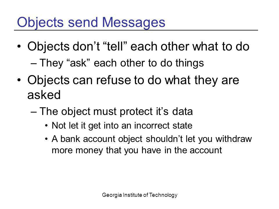 "Georgia Institute of Technology Objects send Messages Objects don't ""tell"" each other what to do –They ""ask"" each other to do things Objects can refus"