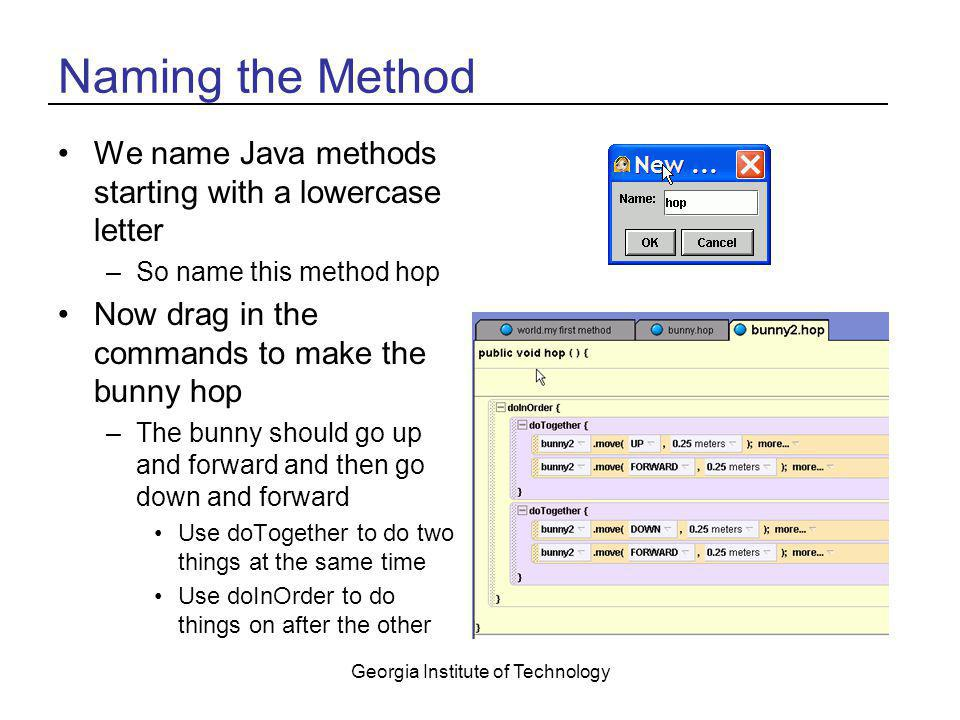 Georgia Institute of Technology Naming the Method We name Java methods starting with a lowercase letter –So name this method hop Now drag in the comma