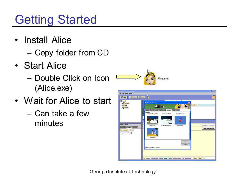 Georgia Institute of Technology Getting Started Install Alice –Copy folder from CD Start Alice –Double Click on Icon (Alice.exe) Wait for Alice to sta