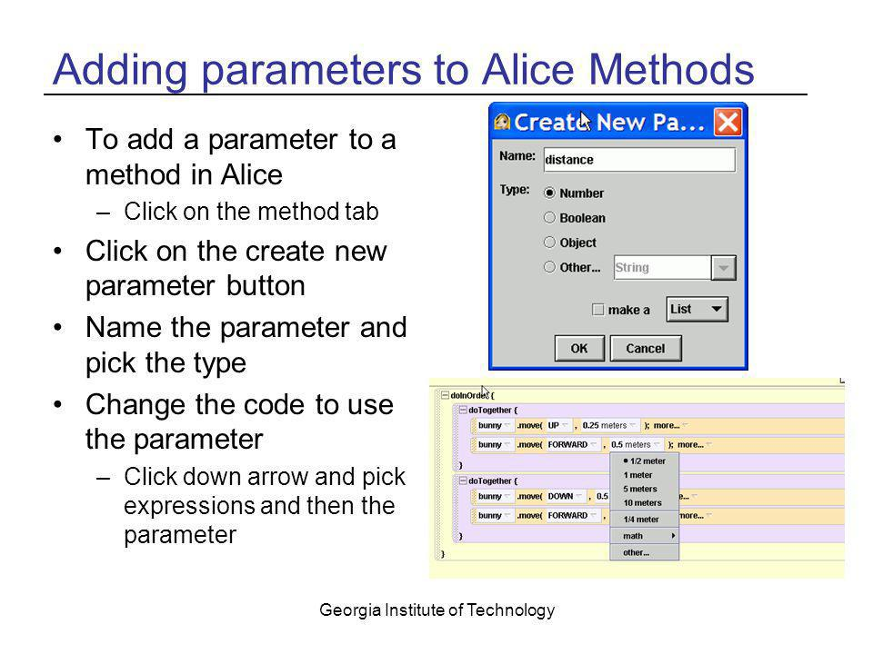 Georgia Institute of Technology Adding parameters to Alice Methods To add a parameter to a method in Alice –Click on the method tab Click on the creat