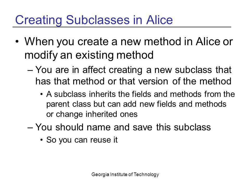 Georgia Institute of Technology Creating Subclasses in Alice When you create a new method in Alice or modify an existing method –You are in affect cre