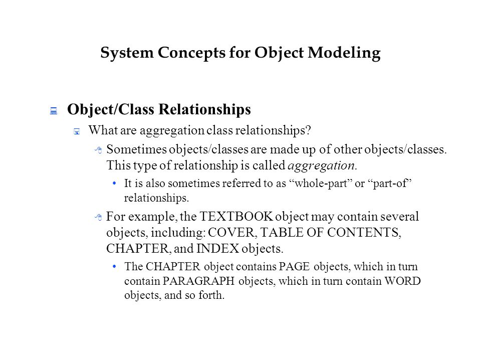 System Concepts for Object Modeling  Object/Class Relationships  What are aggregation class relationships?  Sometimes objects/classes are made up o