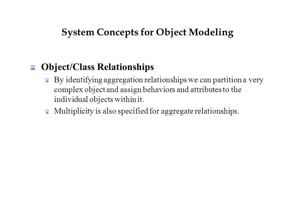System Concepts for Object Modeling  Object/Class Relationships  By identifying aggregation relationships we can partition a very complex object and