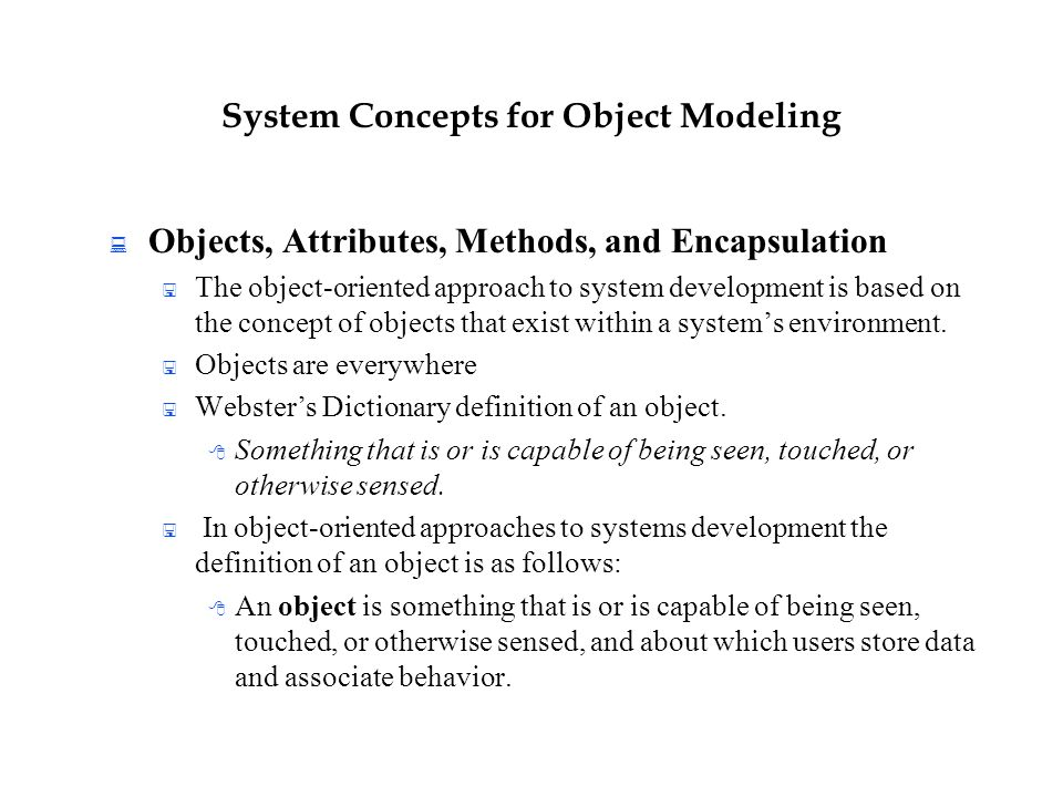 System Concepts for Object Modeling  Objects, Attributes, Methods, and Encapsulation  The object-oriented approach to system development is based on