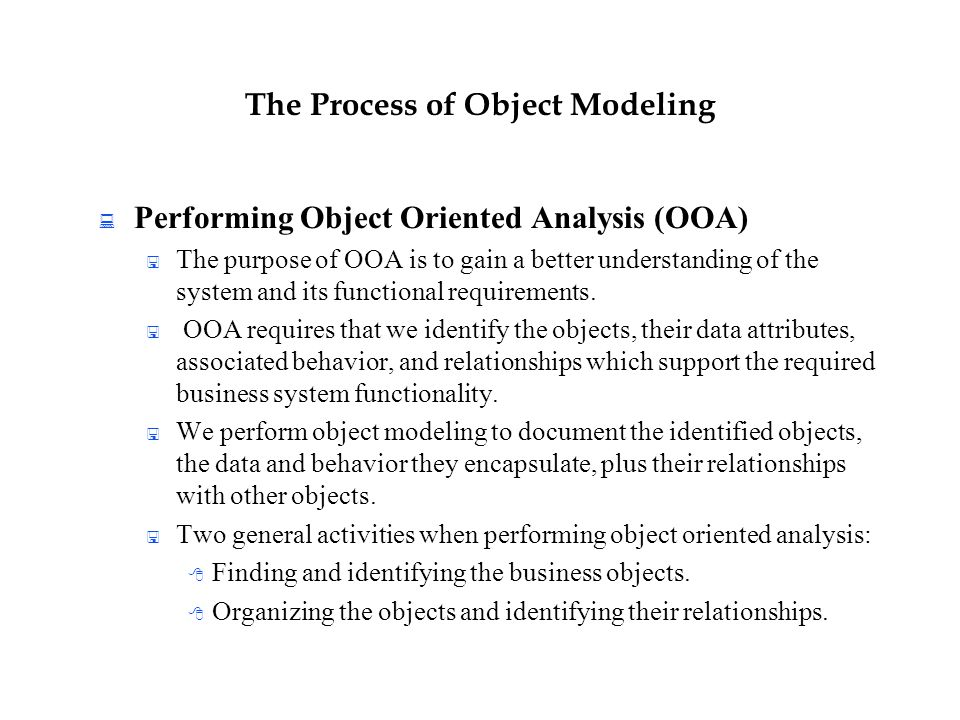 The Process of Object Modeling  Performing Object Oriented Analysis (OOA)  The purpose of OOA is to gain a better understanding of the system and it