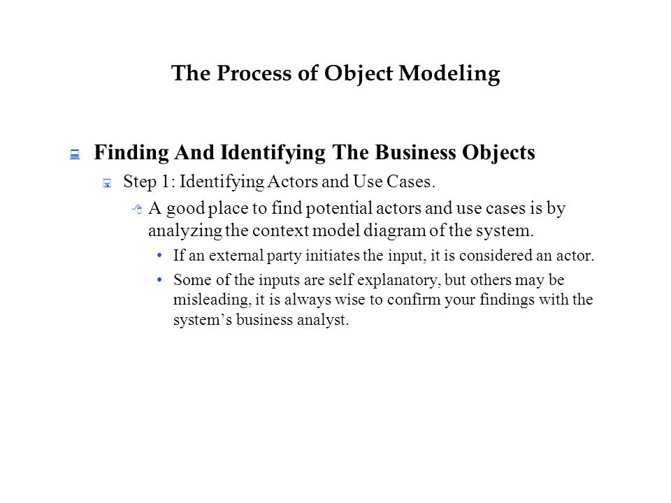The Process of Object Modeling  Finding And Identifying The Business Objects  Step 1: Identifying Actors and Use Cases.  A good place to find poten