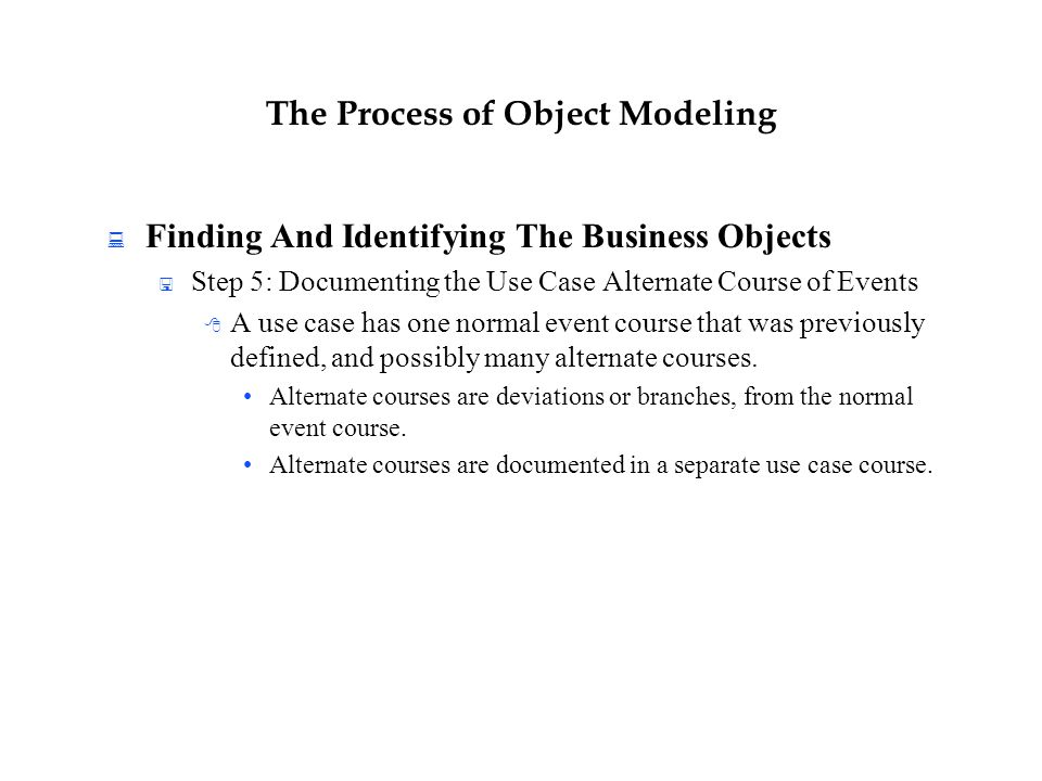 The Process of Object Modeling  Finding And Identifying The Business Objects  Step 5: Documenting the Use Case Alternate Course of Events  A use ca