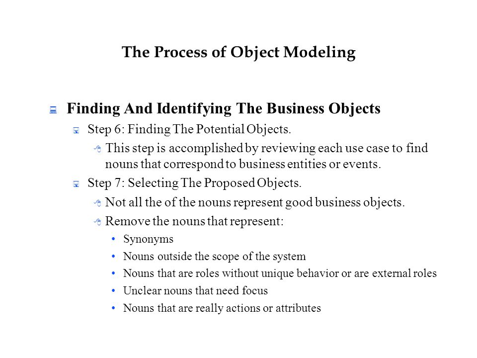The Process of Object Modeling  Finding And Identifying The Business Objects  Step 6: Finding The Potential Objects.  This step is accomplished by