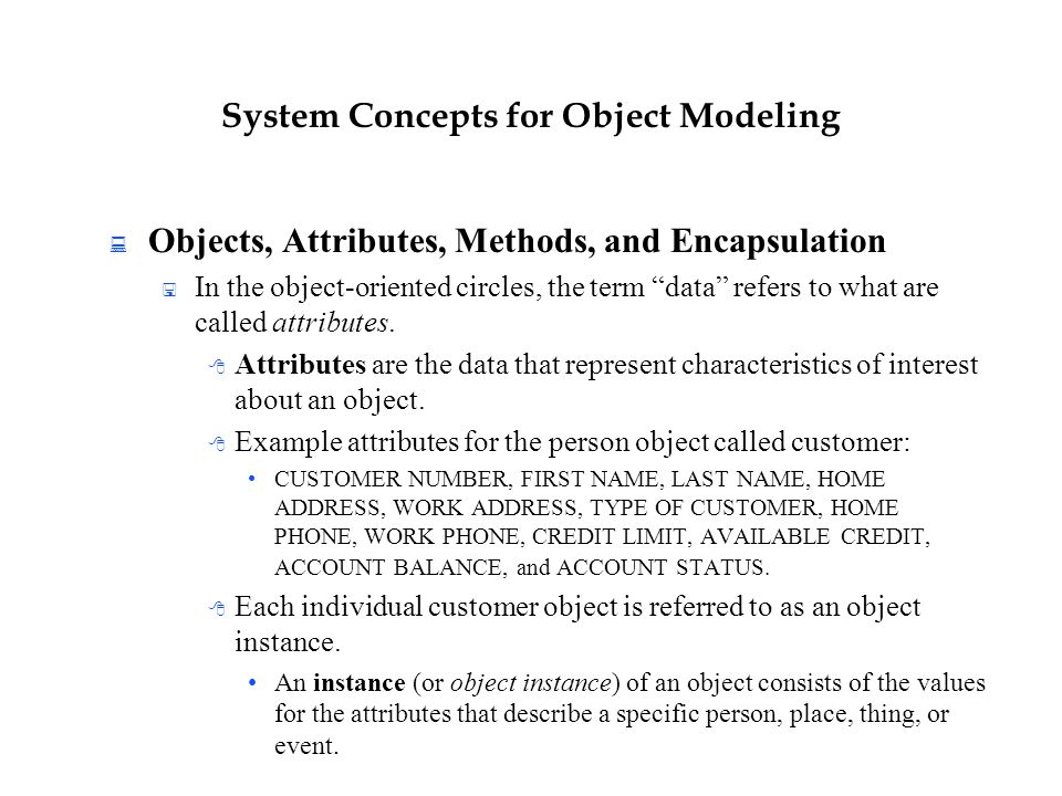 "System Concepts for Object Modeling  Objects, Attributes, Methods, and Encapsulation  In the object-oriented circles, the term ""data"" refers to what"