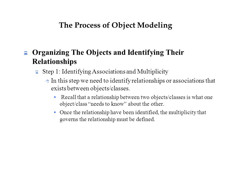 The Process of Object Modeling  Organizing The Objects and Identifying Their Relationships  Step 1: Identifying Associations and Multiplicity  In t