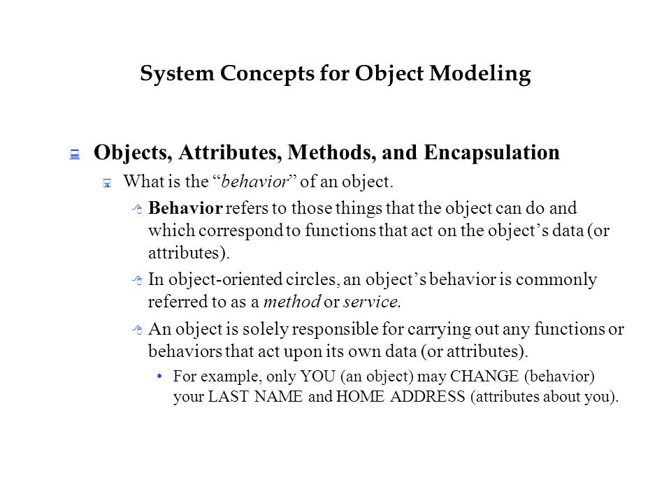 "System Concepts for Object Modeling  Objects, Attributes, Methods, and Encapsulation  What is the ""behavior"" of an object.  Behavior refers to thos"