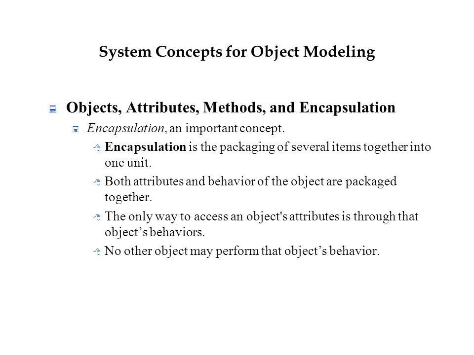 System Concepts for Object Modeling  Objects, Attributes, Methods, and Encapsulation  Encapsulation, an important concept.  Encapsulation is the pa
