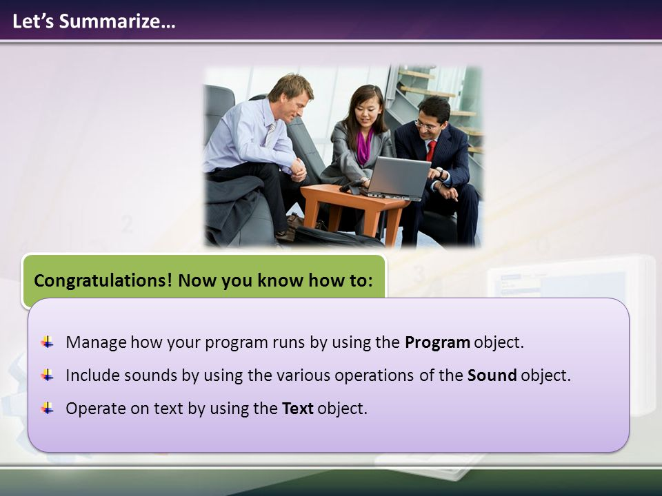 Let's Summarize… Congratulations! Now you know how to: Manage how your program runs by using the Program object. Include sounds by using the various o