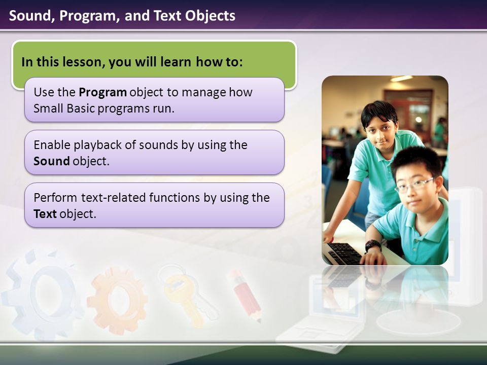 Sound, Program, and Text Objects In this lesson, you will learn how to: Use the Program object to manage how Small Basic programs run. Enable playback