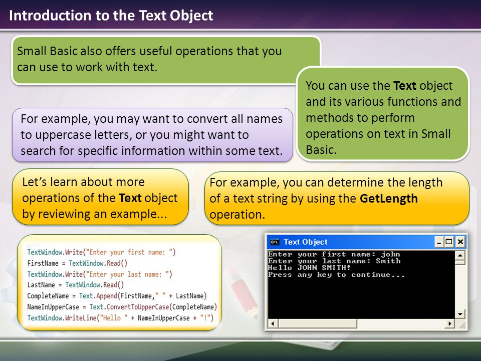 Small Basic also offers useful operations that you can use to work with text. Introduction to the Text Object For example, you may want to convert all