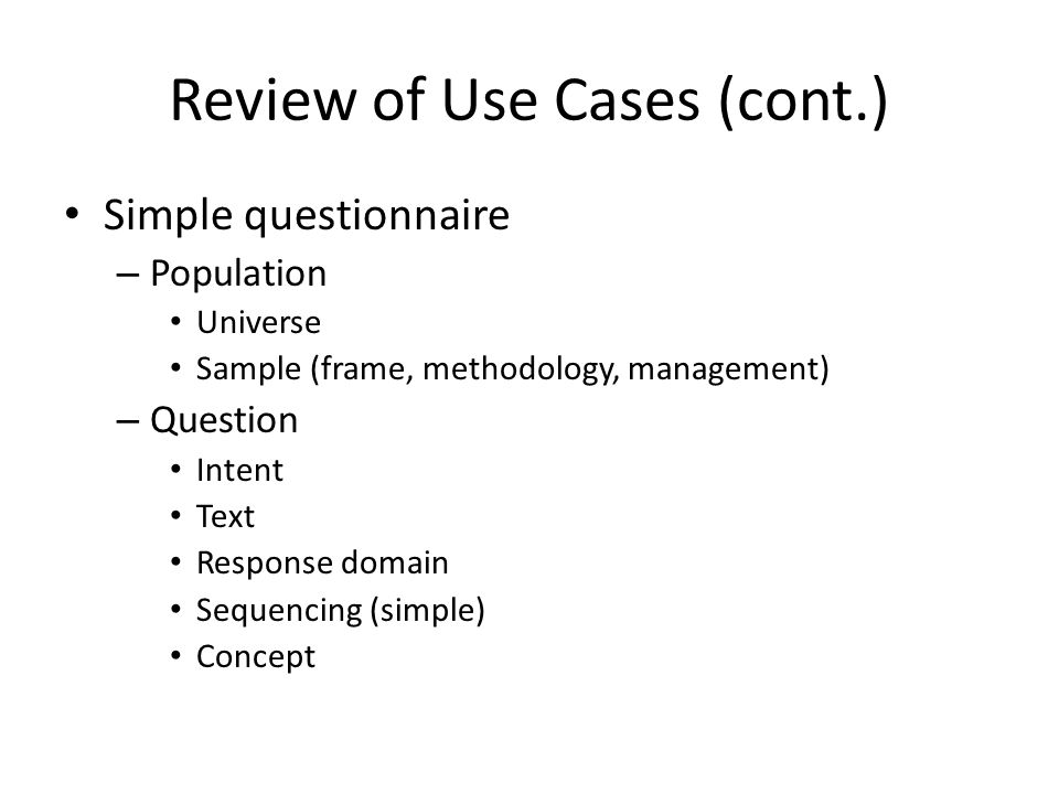 Review of Use Cases (cont.) Simple questionnaire – Population Universe Sample (frame, methodology, management) – Question Intent Text Response domain Sequencing (simple) Concept