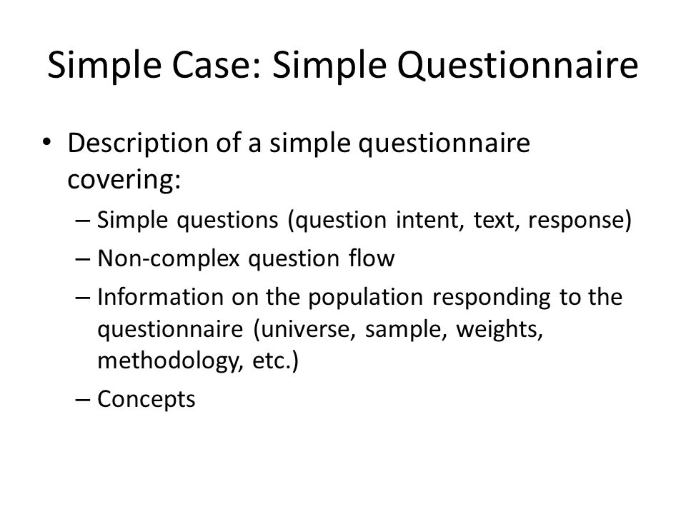Simple Case: Simple Questionnaire Description of a simple questionnaire covering: – Simple questions (question intent, text, response) – Non-complex question flow – Information on the population responding to the questionnaire (universe, sample, weights, methodology, etc.) – Concepts
