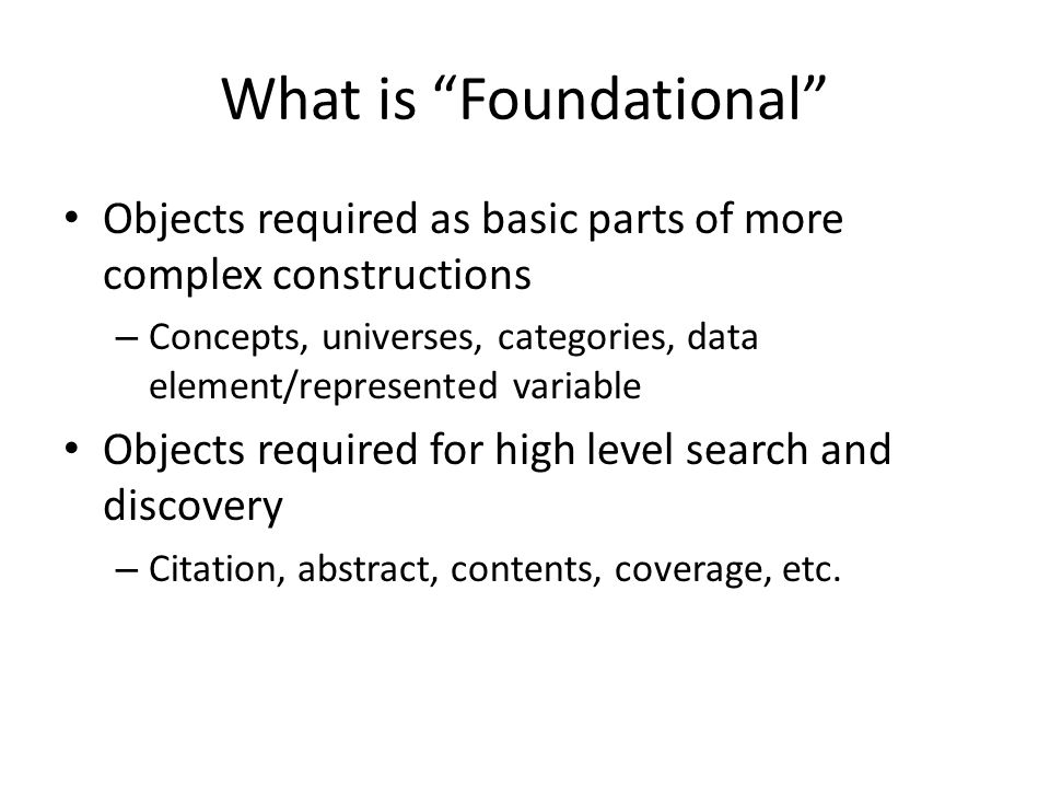 """What is """"Foundational"""" Objects required as basic parts of more complex constructions – Concepts, universes, categories, data element/represented varia"""