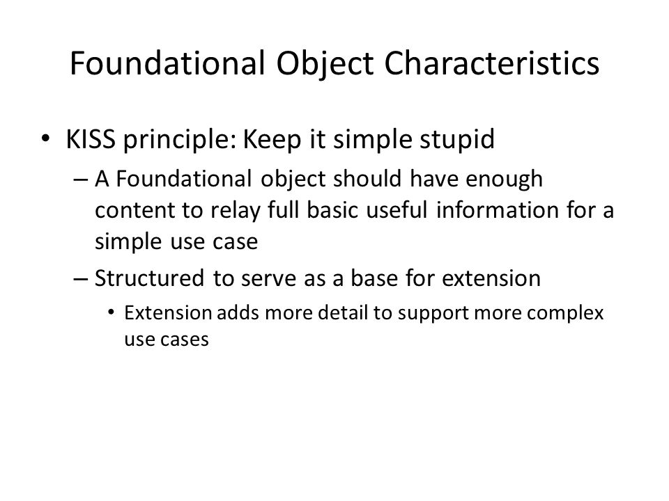 Foundational Object Characteristics KISS principle: Keep it simple stupid – A Foundational object should have enough content to relay full basic useful information for a simple use case – Structured to serve as a base for extension Extension adds more detail to support more complex use cases