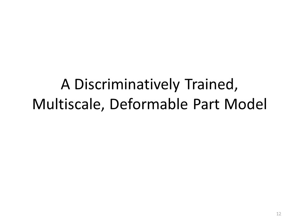 A Discriminatively Trained, Multiscale, Deformable Part Model 12