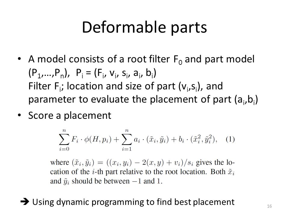 Deformable parts A model consists of a root filter F 0 and part model (P 1,…,P n ), P i = (F i, v i, s i, a i, b i ) Filter F i ; location and size of