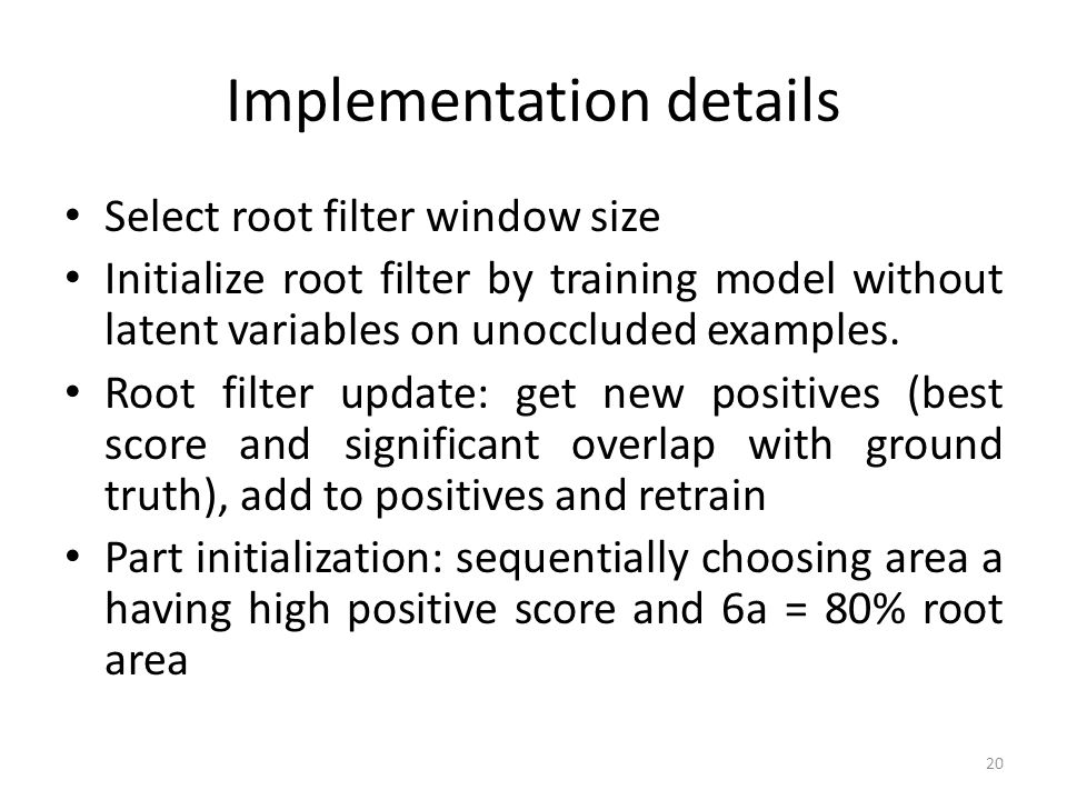 Implementation details Select root filter window size Initialize root filter by training model without latent variables on unoccluded examples. Root f