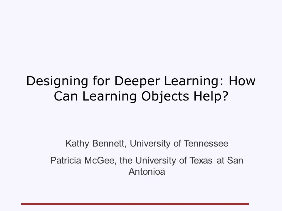 Designing for Deeper Learning: How Can Learning Objects Help? Kathy Bennett, University of Tennessee Patricia McGee, the University of Texas at San An