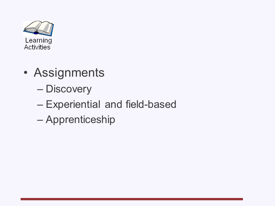 Assignments –Discovery –Experiential and field-based –Apprenticeship