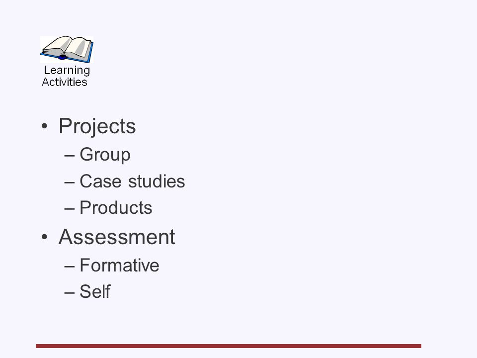 Projects –Group –Case studies –Products Assessment –Formative –Self