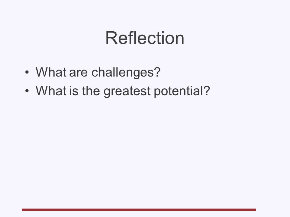 Reflection What are challenges? What is the greatest potential?