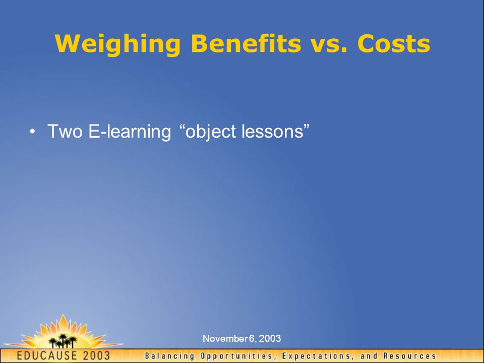 November 6, 2003 Weighing Benefits vs. Costs Two E-learning object lessons