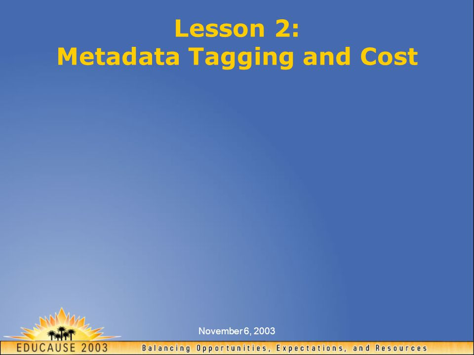 November 6, 2003 Lesson 2: Metadata Tagging and Cost