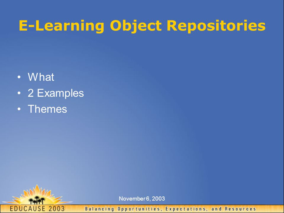 November 6, 2003 E-Learning Object Repositories What 2 Examples Themes