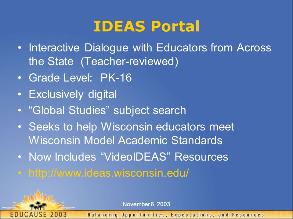 November 6, 2003 IDEAS Portal Interactive Dialogue with Educators from Across the State (Teacher-reviewed) Grade Level: PK-16 Exclusively digital Global Studies subject search Seeks to help Wisconsin educators meet Wisconsin Model Academic Standards Now Includes VideoIDEAS Resources http://www.ideas.wisconsin.edu/
