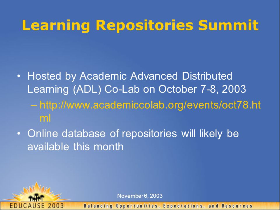 November 6, 2003 Learning Repositories Summit Hosted by Academic Advanced Distributed Learning (ADL) Co-Lab on October 7-8, 2003 –http://www.academiccolab.org/events/oct78.ht ml Online database of repositories will likely be available this month