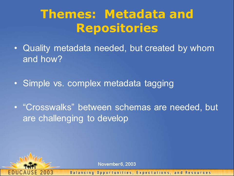 November 6, 2003 Themes: Metadata and Repositories Quality metadata needed, but created by whom and how.