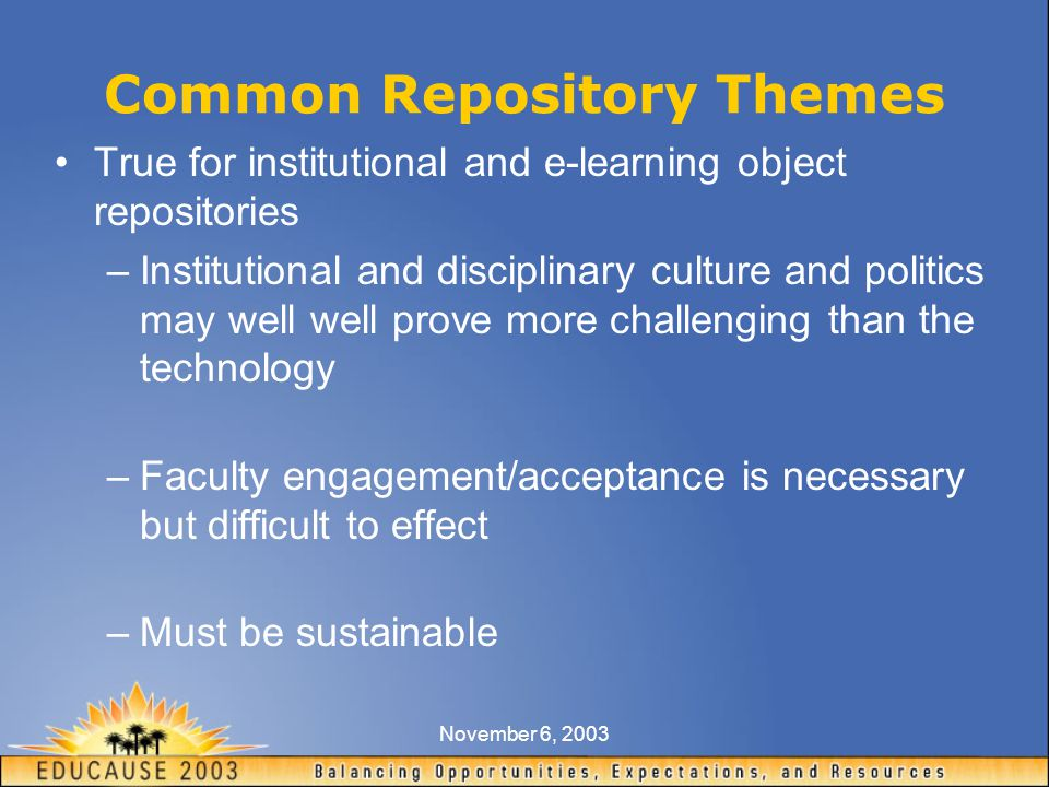November 6, 2003 Common Repository Themes True for institutional and e-learning object repositories –Institutional and disciplinary culture and politics may well well prove more challenging than the technology –Faculty engagement/acceptance is necessary but difficult to effect –Must be sustainable