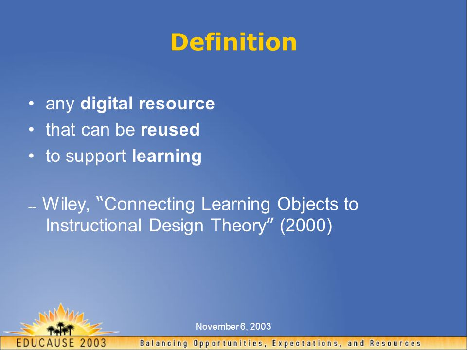 November 6, 2003 Definition any digital resource that can be reused to support learning -- Wiley, Connecting Learning Objects to Instructional Design Theory (2000)