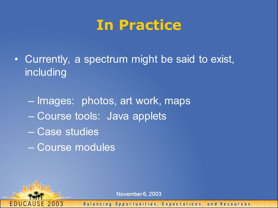 November 6, 2003 In Practice Currently, a spectrum might be said to exist, including –Images: photos, art work, maps –Course tools: Java applets –Case studies –Course modules