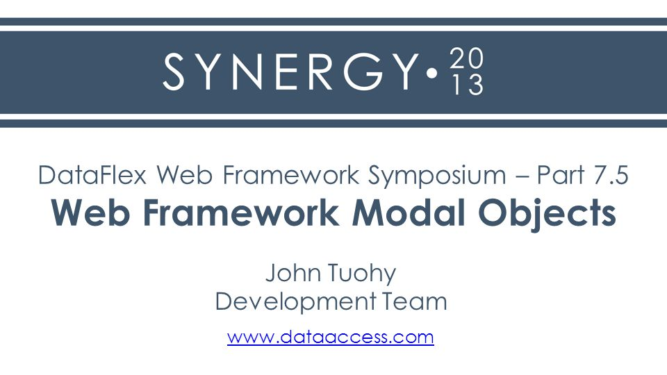 DataFlex Web Framework Symposium – Part 7.5 Web Framework Modal Objects John Tuohy Development Team www.dataaccess.com