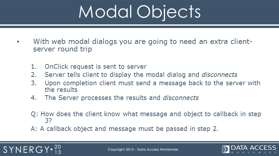 Modal Objects With web modal dialogs you are going to need an extra client- server round trip 1.OnClick request is sent to server 2.Server tells clien