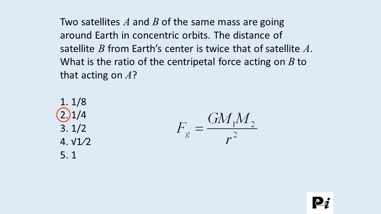 Two satellites A and B of the same mass are going around Earth in concentric orbits. The distance of satellite B from Earth's center is twice that of