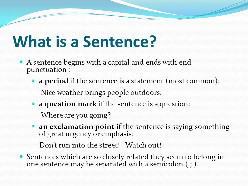 What is a Sentence? A sentence begins with a capital and ends with end punctuation :  a period if the sentence is a statement (most common): Nice wea